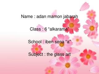 "Name : adan mamon jabarah Class : 6 ""alkarama"" School : iben sena ""a"" Subject : the glass art"