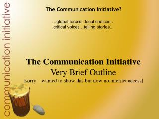 The Communication Initiative? …global forces...local choices… critical voices…telling stories...