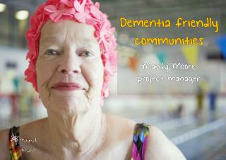 Dementia friendly communities Mandy Moore p roject manager