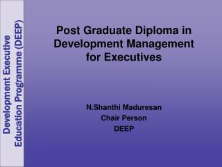 Post Graduate Diploma in Development Management  for Executives N.Shanthi Maduresan Chair Person DEEP