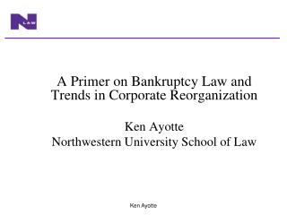 A Primer on Bankruptcy Law and Trends in Corporate Reorganization Ken Ayotte