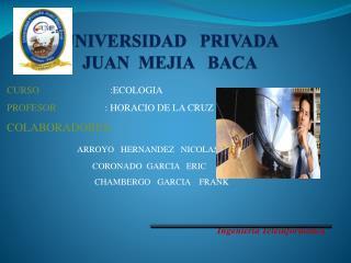 UNIVERSIDAD   PRIVADA    JUAN  MEJIA   BACA