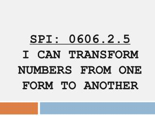 SPI: 0606.2.5  I CAN TRANSFORM NUMBERS FROM ONE FORM TO ANOTHER