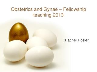 Obstetrics and Gynae – Fellowship teaching 2013