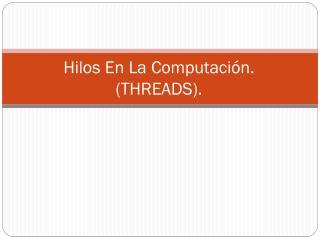 Hilos En La Computación.  (THREADS).