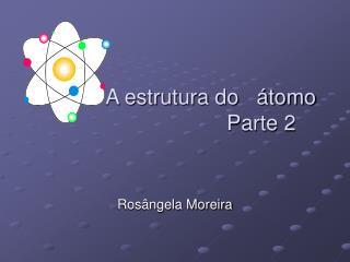 A estrutura do   átomo                              Parte 2