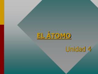 EL ÁTOMO Unidad 4