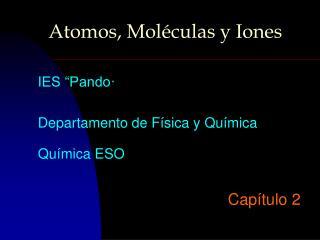 Atomos, Moléculas y Iones