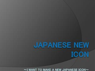 JAPANESE NEW ICON ~ I WANT TO MAKE A NEW JAPANESE ICON ~
