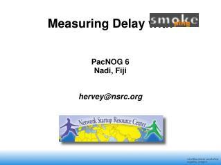 Measuring Delay with                 PacNOG 6 Nadi, Fiji hervey@nsrc