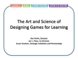 The Art and Science of  Designing Games for Learning