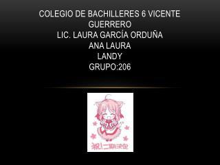 Colegio de bachilleres 6 Vicente Guerrero Lic. Laura García  O rduña Ana Laura Landy grupo:206