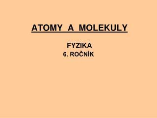ATOMY  A  MOLEKULY  FYZIKA  6. ROČNÍK