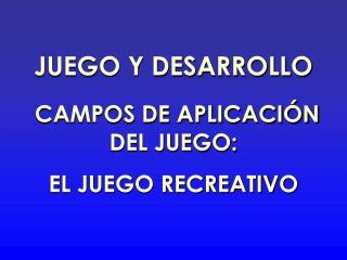JUEGO Y DESARROLLO CAMPOS DE APLICACIÓN DEL JUEGO: EL JUEGO RECREATIVO