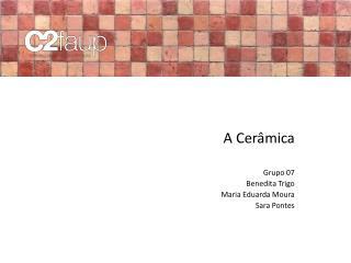 A Cer�mica Grupo 07 Benedita Trigo Maria Eduarda Moura Sara Pontes
