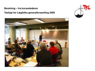 Beretning – fra kursuslederen  Teologi for Lægfolks generalforsamling 2009