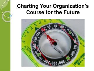 Charting Your Organization�s Course for the Future