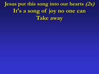 Jesus put this song into our hearts  (2x) It's a song of joy no one can  Take away