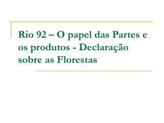 Rio 92 – O papel das Partes e os produtos - Declaração sobre as Florestas
