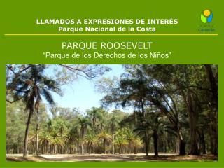 LLAMADOS A EXPRESIONES DE INTERÉS Parque  Nacional  de la Costa PARQUE ROOSEVELT