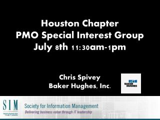 Houston Chapter PMO Special Interest Group July 8th 11:30am-1pm C hris Spivey Baker Hughes, Inc.