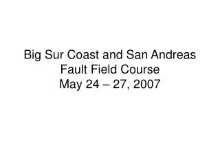 Big Sur Coast and San Andreas Fault Field Course May 24 � 27, 2007