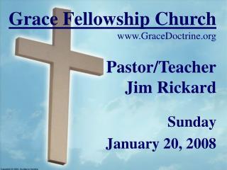 Grace Fellowship Church GraceDoctrine Pastor/Teacher  Jim Rickard Sunday January 20, 2008