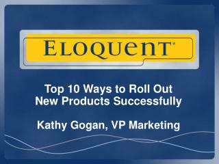 Top 10 Ways to Roll Out  New Products Successfully Kathy Gogan, VP Marketing