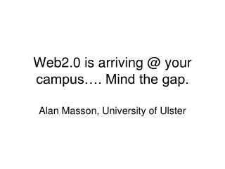 Web2.0 is arriving @ your campus…. Mind the gap.