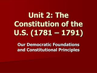 Unit 2: The Constitution of the U.S. (1781 – 1791)