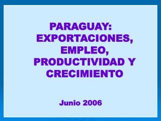 PARAGUAY: EXPORTACIONES, EMPLEO, PRODUCTIVIDAD Y CRECIMIENTO Junio 2006