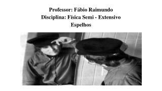 Professor: Fábio Raimundo Disciplina: Física  Semi - Extensivo  Espelhos