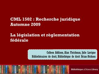 CML 1502:  Recherche juridique Automne  2009 La  législation  et  règlementation fédérale