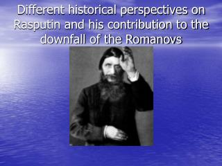 Different historical perspectives on Rasputin and his contribution to the downfall of the Romanovs