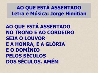AO QUE ESTÁ ASSENTADO Letra e Música: Jorge Himitian