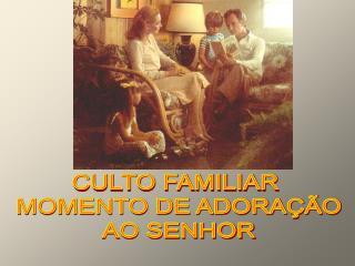 CULTO FAMILIAR  MOMENTO DE ADORAÇÃO AO SENHOR