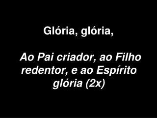Glória, glória, Ao Pai criador, ao Filho redentor, e ao Espírito glória (2x)
