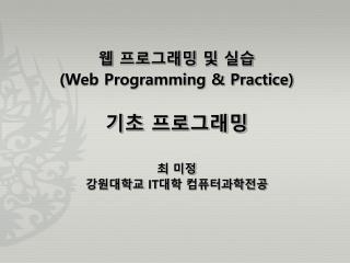 웹 프로그래밍 및 실습 (Web Programming & Practice) 기초 프로그래밍 최 미정 강원대학교  IT 대학 컴퓨터과학전공