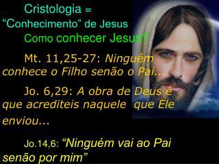 Cristologia =            �C onhecimento� de Jesus                      Como conhecer Jesus?