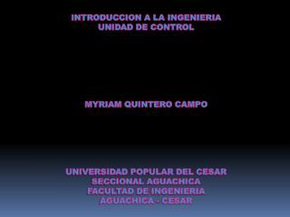 INTRODUCCION A LA INGENIERIA UNIDAD DE CONTROL MYRIAM QUINTERO CAMPO