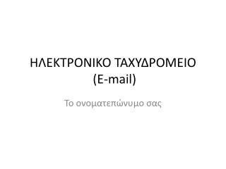 ΗΛΕΚΤΡΟΝΙΚΟ ΤΑΧΥΔΡΟΜΕΙΟ  ( E-mail)