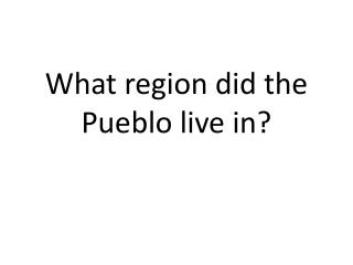 What region did the Pueblo live in?