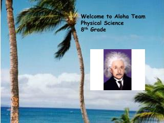 Welcome to Aloha Team Physical Science 8 th  Grade