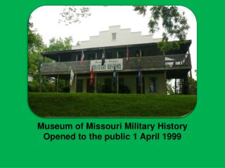 Museum of Missouri Military History Opened to the public 1 April 1999
