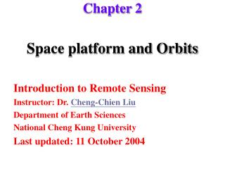 Space platform and Orbits  Introduction to Remote Sensing Instructor: Dr. Cheng-Chien Liu Department of Earth Sciences N