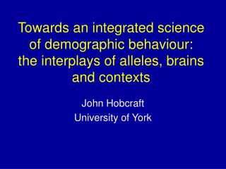 Towards an integrated science of demographic behaviour:  the interplays of alleles, brains and contexts