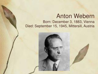 Anton Webern Born: December 3, 1883, Vienna Died: September 15, 1945, Mittersill, Austria