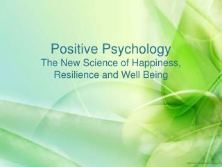 Positive Psychology The New Science of Happiness, Resilience and Well Being