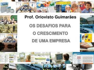 Prof. Oriovisto Guimarães OS DESAFIOS PARA     O CRESCIMENTO      DE UMA EMPRESA