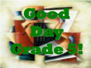 Good Day Grade 5!